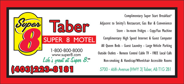 Super 8 (403-223-8181) - Display Ad - Complimentary Super Start Breakfast Adjacent to Smitty's Restaurant, Gas Bar & Convenience Store - In-room Fridges - Copy/Fax Machine Complimentary High Speed Internet & Guest Computer All Queen Beds - Guest Laundry - Large Vehicle Parking 1-800-800-8000 Outside Outlets - Remote Control Cable TV - FREE Local Calls www.super8.com Non-smoking & Handicap/Wheelchair Accessible Rooms (403)223-8181