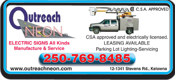 Outreach Neon Ltd (250-769-8485) - Display Ad - Manufacture & Service Parking Lot Lighting-Servicing 250-769-8485 12-1341 Stevens Rd., Kelowna www.outreachneon.com CSA approved and electrically licensed. ELECTRIC SIGNS All KindsELECTRIC SIGNS All Kinds LEASING AVAILABLE