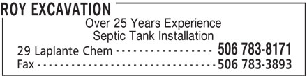 Roy Excavation (506-783-8171) - Display Ad - ROY EXCAVATION Over 25 Years Experience Septic Tank Installation ----------------- 506 783-8171 29 Laplante Chem -------------------------------- ROY EXCAVATION Over 25 Years Experience Septic Tank Installation ----------------- 506 783-8171 29 Laplante Chem -------------------------------- Fax 506 783-3893 Fax 506 783-3893
