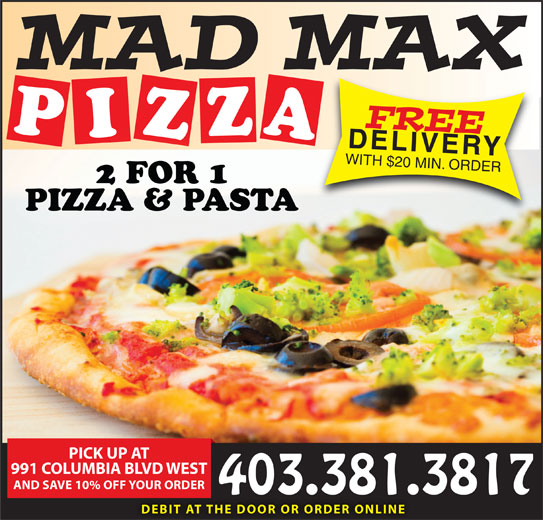 Mad Max Pizza (403-381-3817) - Display Ad - FREE PIZZA2 DELIVERY WITH $20 MIN. ORDER FOR 1 PIZZA & PASTA PICK UP AT 991 COLUMBIA BLVD WEST AND SAVE 10% OFF YOUR ORDER 403.381.3817 DEBIT AT THE DOOR OR ORDER ONLINE