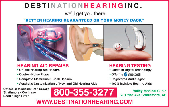 Destination Hearing Inc (1-800-355-3277) - Display Ad - DESTINATION HEARING INC. we ll get you there BETTER HEARING GUARANTEED OR YOUR MONEY BACK HEARING TESTINGHEARING AID REPAIRS On-site Hearing Aid Repairs Latest in Digital Technology Custom Noise Plugs Offering Complete Electronic & Shell Repairs Registered Audiologist Aesthetic Customization of New and Old Hearing Aids 100% Invisible Hearing Aids Offices in Medicine Hat   Brooks Valley Medical Clinic Strathmore   Cochrane 800-355-3277 Banff   High River WWW.DESTINATIONHEARING.COM 231 2nd Ave Strathmore, AB