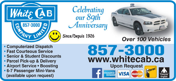 White Cab Company Limited (506-857-3000) - Annonce illustrée======= - Senior & Student Discounts www.whitecab.ca Parcel Pick-up & Delivery Airport Service   Boosting Upon Request 6-7 Passenger Mini-Vans (available upon request) Celebratingn our 89th Anniversaryary Over 100 VehiclesOver 100 Vehicles Computerized Dispatch Fast Courteous Service