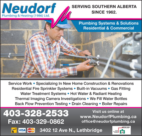 Neudorf Plumbing & Heating 1986 Ltd (403-328-2533) - Display Ad - SERVING SOUTHERN ALBERTA SINCE 1962. Plumbing Systems & Solutions Residential & Commercial Service Work   Specializing In New Home Construction & Renovations Residential Fire Sprinkler Systems   Built-in Vacuums   Gas Fitting Water Treatment Systems   Hot Water & Radiant Heating Thermal Imaging Camera Investigations   We Fill Water Bottles Back Flow Prevention Testing   Drain Cleaning   Boiler Repairs Visit us online at 403-328-2533 www.NeudorfPlumbing.ca Fax: 403-329-0862 3402 12 Ave N., Lethbridge