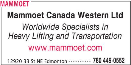 Mammoet (780-449-0552) - Display Ad - MAMMOET Mammoet Canada Western Ltd Worldwide Specialists in Heavy Lifting and Transportation www.mammoet.com ---------- 780 449-0552 12920 33 St NE Edmonton