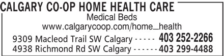 Calgary Co-op (403-252-2266) - Display Ad - CALGARY CO-OP HOME HEALTH CARE www.calgarycoop.com/home_health ----- 403 252-2266 9309 Macleod Trail SW Calgary ------ 4938 Richmond Rd SW Calgary 403 299-4488 CALGARY CO-OP HOME HEALTH CARE Medical Beds www.calgarycoop.com/home_health ----- 403 252-2266 9309 Macleod Trail SW Calgary ------ 4938 Richmond Rd SW Calgary 403 299-4488 Medical Beds