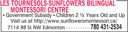 Les Tournesols-Sunflowers Bilingual Montessori Centre (780-431-2534) - Display Ad - LES TOURNESOLS-SUNFLOWERS BILINGUAL        MONTESSORI CENTRE Government Subsidy   Children 2 ½ Years Old and Up Visit us at http://www.sunflowersmontessori.ca/ 780 431-2534 7114 98 St NW Edmonton ----------
