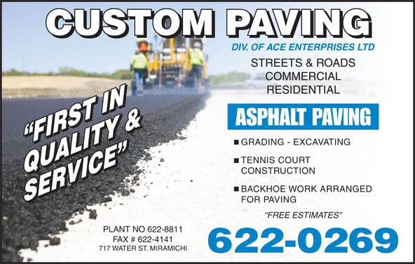 Custom Paving (506-622-0269) - Display Ad - STREETS & ROADS COMMERCIAL RESIDENTIAL ASPHALT PAVING GRADING - EXCAVATING FIRST IN FIRST IN TENNIS COURT CONSTRUCTION QUALITY &QUALITY & BACKHOE WORK ARRANGED SERVICE SERVICE FOR PAVING FREE ESTIMATES PLANT NO 622-8811 FAX # 622-4141 717 WATER ST. MIRAMICHI 622-0269