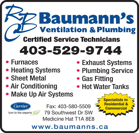 Baumann's Ventilation & Plumbing Ltd (403-529-9744) - Display Ad - Certified Service Technicians 403-529-9744 Furnaces Exhaust Systems Heating Systems Plumbing Service Sheet Metal Gas Fitting Air Conditioning Hot Water Tanks Make Up Air Systems Specialists in Residential & Fax: 403-580-5509 Commercial 79 Southwest Dr SW Medicine Hat T1A 8E8 www.baumanns.ca