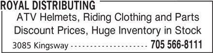 Royal Distributing (705-566-8111) - Display Ad - Discount Prices, Huge Inventory in Stock 705 566-8111 ROYAL DISTRIBUTING ATV Helmets, Riding Clothing and Parts Discount Prices, Huge Inventory in Stock 705 566-8111 3085 Kingsway -------------------- 3085 Kingsway -------------------- ATV Helmets, Riding Clothing and Parts ROYAL DISTRIBUTING