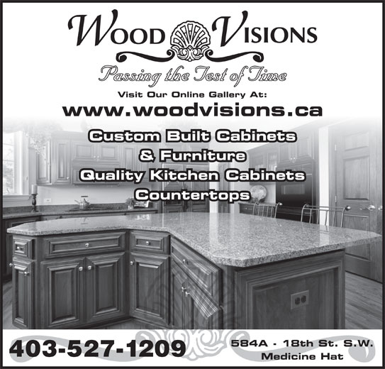 Wood Visions Inc (403-527-1209) - Display Ad - Passing the Test of Time Visit Our Online Gallery At: www.woodvisions.ca Custom Built Cabinets & Furniture Quality Kitchen Cabinets Countertops 584A - 18th St. S.W. 403-527-1209 Medicine Hat