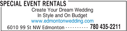 Special Event Rentals (780-435-2211) - Display Ad - SPECIAL EVENT RENTALS Create Your Dream Wedding In Style and On Budget www.edmontonwedding.com ---------- 780 435-2211 6010 99 St NW Edmonton