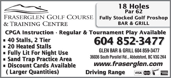 Fraserglen Golf Course & Training Centre (604-852-3477) - Annonce illustrée======= - 18 Holes Par 62 Driving Range ( Larger Quantities) Driving Range BAR & GRILL CPGA Instruction · Regular & Tournament Play Available 40 Stalls, 2 Tier 604 852-3477 Fully Stocked Golf Proshop 20 Heated Stalls GLEN BAR & GRILL 604 859-3477 Fully Lit For Night Use 36036 South Parallel Rd., Abbotsford, BC V3G 2K4 Sand Trap Practice Area www.fraserglen.com Discount Cards Available ( Larger Quantities)