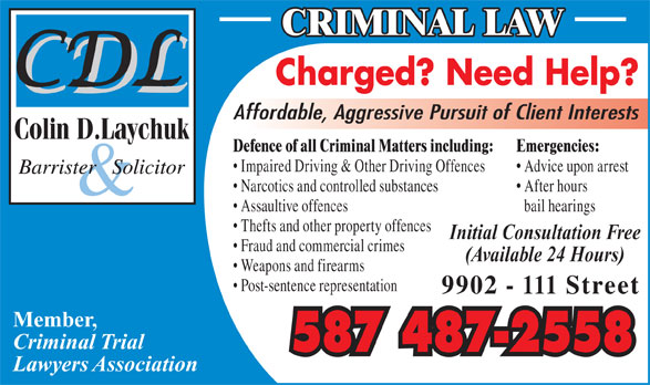 Laychuk Colin D (780-415-4357) - Display Ad - Charged? Need Help? CRIMINAL LAW bail hearings Thefts and other property offences Initial Consultation Free Fraud and commercial crimes (Available 24 Hours) Weapons and firearms Post-sentence representation 9902 - 111 Street Member, Criminal Trial 587 487-2558 Lawyers Association Assaultive offences Affordable, Aggressive Pursuit of Client Interests Defence of all Criminal Matters including: Emergencies: Impaired Driving & Other Driving Offences Advice upon arrest Narcotics and controlled substances After hours