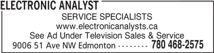 Electronic Analyst (780-468-2575) - Display Ad - SERVICE SPECIALISTS www.electronicanalysts.ca See Ad Under Television Sales & Service 780 468-2575 9006 51 Ave NW Edmonton -------- ELECTRONIC ANALYST