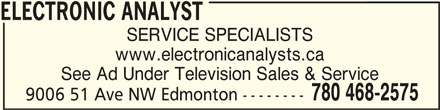 Electronic Analyst (780-468-2575) - Display Ad - ELECTRONIC ANALYSTELECTRONIC ANALYST ELECTRONIC ANALYST SERVICE SPECIALISTS www.electronicanalysts.ca See Ad Under Television Sales & Service 9006 51 Ave NW Edmonton -------- 780 468-2575