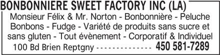 Sweet Factory La Bonbonnière Monsieur Felix & Mr. Norton (450-581-7289) - Annonce illustrée======= - Monsieur Félix & Mr. Norton - Bonbonnière - Peluche Bonbons - Fudge - Variété de produits sans sucre et sans gluten - Tout évènement - Corporatif & Individuel 450 581-7289 100 Bd Brien Reptgny -------------- BONBONNIERE SWEET FACTORY INC (LA)