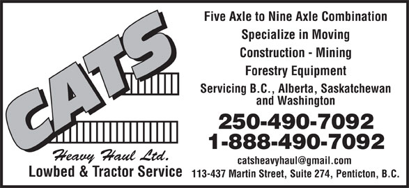 Cats Heavy Haul Low Bed & Tractor Service (1-888-490-7092) - Display Ad - Five Axle to Nine Axle Combination Specialize in Moving Construction - Mining Forestry Equipment Servicing B.C., Alberta, Saskatchewan and Washington 250-490-7092 1-888-490-7092 Heavy Haul Ltd. Lowbed & Tractor Service 113-437 Martin Street, Suite 274, Penticton, B.C.