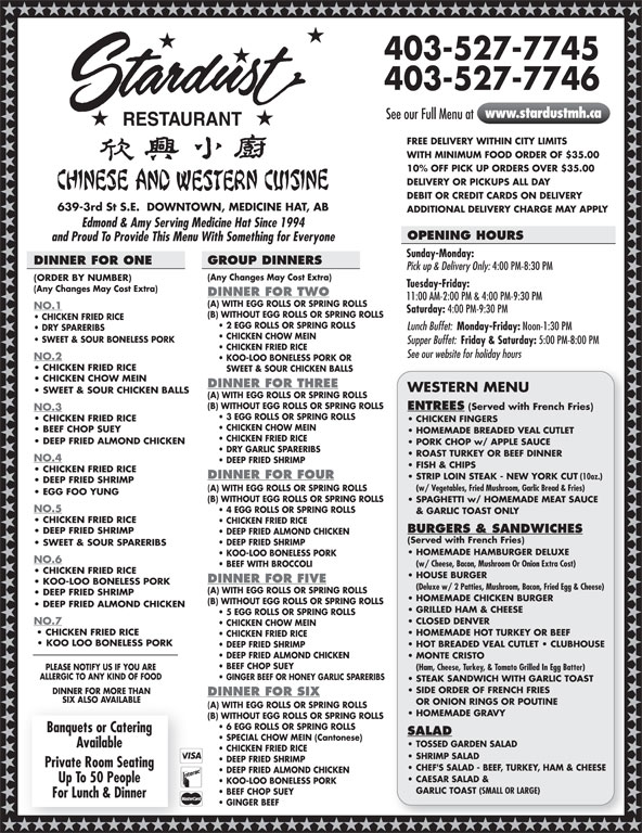 Stardust Restaurant (403-527-7745) - Display Ad - Private Room Seating CHEF'S SALAD - BEEF, TURKEY, HAM & CHEESE DEEP FRIED ALMOND CHICKEN CAESAR SALAD & Up To 50 People KOO-LOO BONELESS PORK GARLIC TOAST (SMALL OR LARGE) BEEF CHOP SUEY For Lunch & Dinner GINGER BEEF 403-527-7745 403-527-7746 www.stardustmh.ca See our Full Menu at RESTAURANT FREE DELIVERY WITHIN CITY LIMITS WITH MINIMUM FOOD ORDER OF $35.00 10% OFF PICK UP ORDERS OVER $35.00 DELIVERY OR PICKUPS ALL DAY DEBIT OR CREDIT CARDS ON DELIVERY 639-3rd St S.E.  DOWNTOWN, MEDICINE HAT, AB ADDITIONAL DELIVERY CHARGE MAY APPLY Edmond & Amy Serving Medicine Hat Since 1994 OPENING HOURS DEEP FRIED SHRIMP and Proud To Provide This Menu With Something for Everyone Sunday-Monday: GROUP DINNERS DINNER FOR ONE Pick up & Delivery Only: 4:00 PM-8:30 PM (Any Changes May Cost Extra) (ORDER BY NUMBER) Tuesday-Friday: (Any Changes May Cost Extra) DINNER FOR TWO 11:00 AM-2:00 PM & 4:00 PM-9:30 PM (A) WITH EGG ROLLS OR SPRING ROLLS NO.1 Saturday: 4:00 PM-9:30 PM (B) WITHOUT EGG ROLLS OR SPRING ROLLS CHICKEN FRIED RICE 2 EGG ROLLS OR SPRING ROLLS Lunch Buffet: Monday-Friday: Noon-1:30 PM DRY SPARERIBS CHICKEN CHOW MEIN SWEET & SOUR BONELESS PORK Supper Buffet: Friday & Saturday: 5:00 PM-8:00 PM CHICKEN FRIED RICE See our website for holiday hours NO.2 CLOSED DENVER & GARLIC TOAST ONLY CHICKEN FRIED RICE CHICKEN FRIED RICE BURGERS & SANDWICHES DEEP FRIED SHRIMP DEEP FRIED ALMOND CHICKEN (Served with French Fries) DEEP FRIED SHRIMP SWEET & SOUR SPARERIBS HOMEMADE HAMBURGER DELUXE KOO-LOO BONELESS PORK NO.6 (w/ Cheese, Bacon, Mushroom Or Onion Extra Cost) BEEF WITH BROCCOLI CHICKEN FRIED RICE HOUSE BURGER DINNER FOR FIVE KOO-LOO BONELESS PORK (Deluxe w/ 2 Patties, Mushroom, Bacon, Fried Egg & Cheese) (A) WITH EGG ROLLS OR SPRING ROLLS DEEP FRIED SHRIMP HOMEMADE CHICKEN BURGER (B) WITHOUT EGG ROLLS OR SPRING ROLLS DEEP FRIED ALMOND CHICKEN GRILLED HAM & CHEESE 5 EGG ROLLS OR SPRING ROLLS CHICKEN CHOW MEIN CHICKEN FRIED RICE HOMEMA