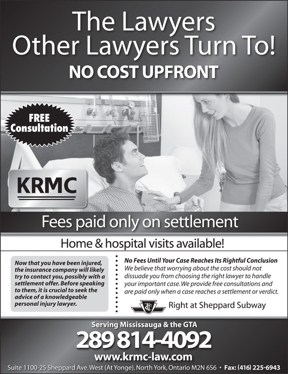 Kronis Rotsztain Margles Cappel LLP (905-819-8153) - Display Ad - We believe that worrying about the cost should not the insurance company will likely dissuade you from choosing the right lawyer to handle try to contact you, possibly with a settlement offer. Before speaking your important case. We provide free consultations and to them, it is crucial to seek the are paid only when a case reaches a settlement or verdict. advice of a knowledgeable personal injury lawyer. Right at Sheppard Subway Serving Mississauga & the GTA 289 814-4092 www.krmc-law.com Now that you have been injured, The Lawyers Other Lawyers Turn To! NO COST UPFRONT FREE Consultation Fees paid only on settlement Home & hospital visits available! No Fees Until Your Case Reaches Its Rightful Conclusion Suite 1100-25 Sheppard Ave. West (At Yonge), North York, Ontario M2N 6S6 Fax: 416 2256943 We (At Y ), Nth Yk, O io M2N Suite 1100-25 Sheppard Ave. West (At Yonge), North York, Ontario M2N 6S6 Fax: 416 2256943 West (At Yonge), North York, Ontario M2N