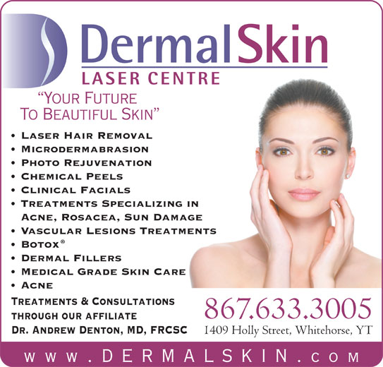 Dermal Skin & Laser Centre (867-633-3005) - Display Ad - www .dermalskin. com DermalSkin LASER CENTRE Your Future To Beautiful Skin Laser Hair Removal Microdermabrasion Photo Rejuvenation Chemical Peels Clinical Facials Treatments Specializing in Acne, Rosacea, Sun Damage Vascular Lesions Treatments Botox Dermal Fillers Medical Grade Skin Care Acne Treatments & Consultations 867.633.3005 through our affiliate Dr. Andrew Denton, MD, FRCSC 1409 Holly Street, Whitehorse, YT