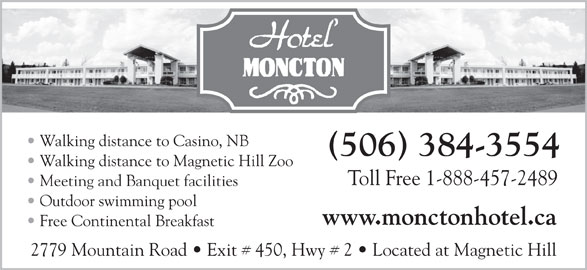 Hotel Moncton (506-384-3554) - Annonce illustrée======= - Walking distance to Casino, NB (506) 384-3554 Walking distance to Magnetic Hill Zoo Toll Free 1-888-457-2489 Meeting and Banquet facilities Outdoor swimming pool www.monctonhotel.ca Free Continental Breakfast 2779 Mountain Road   Exit # 450, Hwy # 2   Located at Magnetic Hill