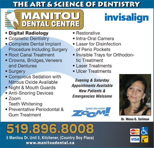 Manitou Dental Centre (519-896-8008) - Display Ad - the Art & Science of Dentistry MANITOU DENTAL CENTRE © Digital Radiology Restorative Cosmetic Dentistry Intra-Oral Camera Complete Dental Implant Laser for Disinfection Procedure Including Surgery of Perio Pockets Root Canal Treatment Invisible Trays for Orthodon- Crowns, Bridges, Veneers tic Treatment and Dentures Laser Treatments Surgery Ulcer Treatments Conscious Sedation with Evening & Saturday Nitrous Oxide Available Appointments Available Night & Mouth Guards New Patients & Anti-Snoring Devices Emergencies Welcome Zoom Teeth Whitening Preventative Periodontal & Gum Treatment Dr. Mona G. Soliman 519.896.8008 5 Manitou Dr. Unit 5, Kitchener, (Country Boy Plaza) www.manitoudental.ca