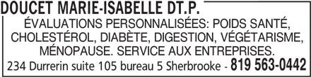 Doucet Marie-Isabelle Dt.P. (819-563-0442) - Annonce illustrée======= - DOUCET MARIE-ISABELLE DT.P. 819 563-0442 234 Durrerin suite 105 bureau 5 Sherbrooke - ÉVALUATIONS PERSONNALISÉES: POIDS SANTÉ, CHOLESTÉROL, DIABÈTE, DIGESTION, VÉGÉTARISME, MÉNOPAUSE. SERVICE AUX ENTREPRISES.