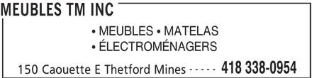 Meubles TM Inc (418-338-0954) - Display Ad - MEUBLES TM INC  ÉLECTROMÉNAGERS  MEUBLES  MATELAS ----- 418 338-0954 150 Caouette E Thetford Mines MEUBLES TM INC  MEUBLES  MATELAS  ÉLECTROMÉNAGERS ----- 418 338-0954 150 Caouette E Thetford Mines