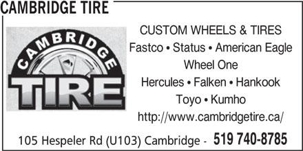 Cambridge Tire (519-740-8785) - Display Ad - CAMBRIDGE TIRE CUSTOM WHEELS & TIRES Fastco   Status   American Eagle Wheel One Hercules   Falken   Hankook Toyo   Kumho http://www.cambridgetire.ca/ 519 740-8785 105 Hespeler Rd (U103) Cambridge -