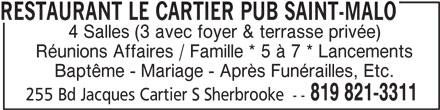 Restaurant Le Cartier Pub Saint-Malo (819-821-3311) - Annonce illustrée======= - RESTAURANT LE CARTIER PUB SAINT-MALO 4 Salles (3 avec foyer & terrasse privée) Réunions Affaires / Famille * 5 à 7 * Lancements 819 821-3311 255 Bd Jacques Cartier S Sherbrooke -- Baptême - Mariage - Après Funérailles, Etc.