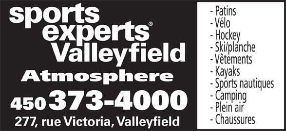 Sports Experts - Atmosphere (450-373-4000) - Annonce illustrée======= - - Patins - Vélo - Hockey - Ski/planche Valleyfield - Vêtements - Kayaks Atmosphere - Sports nautiques - Camping 450 373-4000 - Plein air - Chaussures 277, rue Victoria, Valleyfield