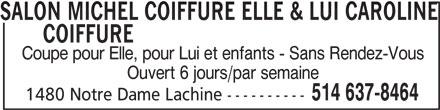 Salon Michel Coiffure Elle & Lui - Caroline Coiffure (514-637-8464) - Annonce illustrée======= - COIFFURESALON MICHEL COIFFURE ELLE & LUI CAROLINE Coupe pour Elle, pour Lui et enfants - Sans Rendez-Vous Ouvert 6 jours/par semaine 514 637-8464 1480 Notre Dame Lachine ---------- SALON MICHEL COIFFURE ELLE & LUI CAROLINE