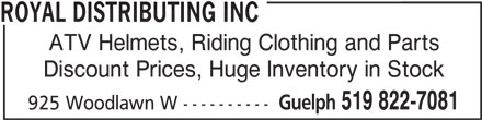 Royal Distributing Inc (519-822-7081) - Display Ad - ROYAL DISTRIBUTING INC ATV Helmets, Riding Clothing and Parts Discount Prices, Huge Inventory in Stock Guelph 519 822-7081 925 Woodlawn W ---------- ROYAL DISTRIBUTING INC ATV Helmets, Riding Clothing and Parts Discount Prices, Huge Inventory in Stock Guelph 519 822-7081 925 Woodlawn W ----------