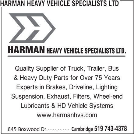 Harman Heavy Vehicle Specialists Ltd (519-743-4378) - Display Ad - HARMAN HEAVY VEHICLE SPECIALISTS LTD HARMAN HEAVY VEHICLE SPECIALISTS LTD. Quality Supplier of Truck, Trailer, Bus & Heavy Duty Parts for Over 75 Years Experts in Brakes, Driveline, Lighting Suspension, Exhaust, Filters, Wheel-end Lubricants & HD Vehicle Systems www.harmanhvs.com Cambridge 519 743-4378 645 Boxwood Dr ---------