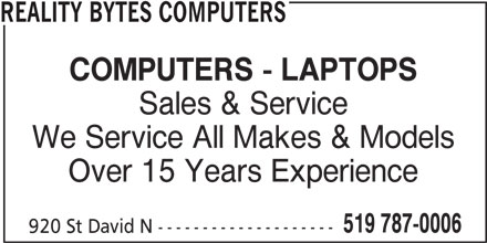 Reality Bytes Computers (519-787-0006) - Display Ad - REALITY BYTES COMPUTERS We Service All Makes & Models Over 15 Years Experience 519 787-0006 920 St David N -------------------- COMPUTERS - LAPTOPS Sales & Service