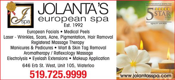 Jolanta's European Spa Ltd (519-725-9999) - Display Ad - Est. 1992 European Facials   Medical Peels Laser - Wrinkles, Scars, Acne, Pigmentation, Hair Removal Registered Massage Therapy Manicures & Pedicures   Wart & Skin Tag Removal Aromatherapy / Reflexology Massage Electrolysis   Eyelash Extensions   Makeup Application 646 Erb St. West, Unit 105, Waterloo www.jolantasspa.com 519.725.9999