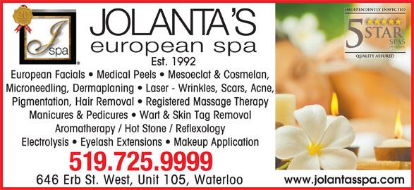 Jolanta's European Spa Ltd (519-725-9999) - Display Ad - Est. 1992 European Facials   Medical Peels   Mesoeclat & Cosmelan, Microneedling, Dermaplaning   Laser - Wrinkles, Scars, Acne, Pigmentation, Hair Removal   Registered Massage Therapy Manicures & Pedicures   Wart & Skin Tag Removal Aromatherapy / Hot Stone / Reflexology Electrolysis   Eyelash Extensions   Makeup Application 519.725.9999 www.jolantasspa.com 646 Erb St. West, Unit 105, Waterloo