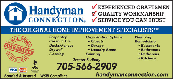 Handyman Connection (705-566-2909) - Display Ad - EXPERIENCED CRAFTSMEN QUALITY WORKMANSHIP SERVICE YOU CAN TRUST SM THE ORIGINAL HOME IMPROVEMENT SPECIALISTS Carpentry Organization Sytems Plumbing Ceramic Tile Closets Remodeling Decks/Fences Garage Basements Drywall Laundry Room Flooring Painting Bedrooms Kitchens Bathrooms Greater Sudbury 705-566-2909 handymanconnection.com Bonded & Insured    WSIB Compliant