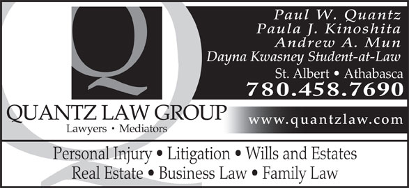 Quantz Law Group (780-458-7690) - Display Ad - Paul W. Quantz Paula J. Kinoshita Andrew A. Mun Dayna Kwasney Student-at-Law St. Albert   Athabasca 780.458.7690 QUANTZ LAW GROUP www.quantzlaw.com Lawyers   Mediators Personal Injury   Litigation   Wills and Estates Real Estate   Business Law   Family Law