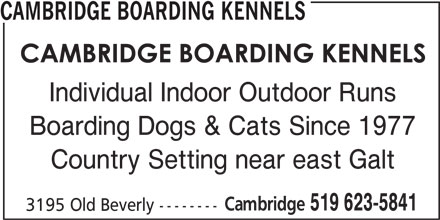 Cambridge Boarding Kennels (519-623-5841) - Display Ad - CAMBRIDGE BOARDING KENNELS Individual Indoor Outdoor Runs Country Setting near east Galt Cambridge Boarding Dogs & Cats Since 1977 519 623-5841 3195 Old Beverly --------