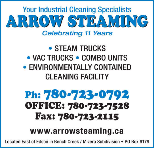 Arrow Steaming (780-723-0792) - Display Ad - CLEANING FACILITY OFFICE: 780-723-7528 Ph: 780-723-0792 ENVIRONMENTALLY CONTAINED Fax: 780-723-2115 www.arrowsteaming.ca Located East of Edson in Bench Creek / Mizera Subdivision   PO Box 6179 Your Industrial Cleaning Specialists ARROW STEAMING Celebrating 11 Years STEAM TRUCKS VAC TRUCKS   COMBO UNITS
