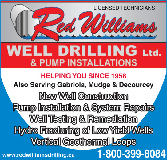 Red Williams Well Drilling Ltd (1-800-399-8084) - Display Ad - LICENSED TECHNICIANS HELPING YOU SINCE 1958 Also Serving Gabriola, Mudge & Decourcey New Well Construction Pump Installation & System Repairs Well Testing & Remediation Hydro Fracturing of Low Yield Wells Vertical Geothermal Loops www.redwilliamsdrilling.ca 1-800-399-8084