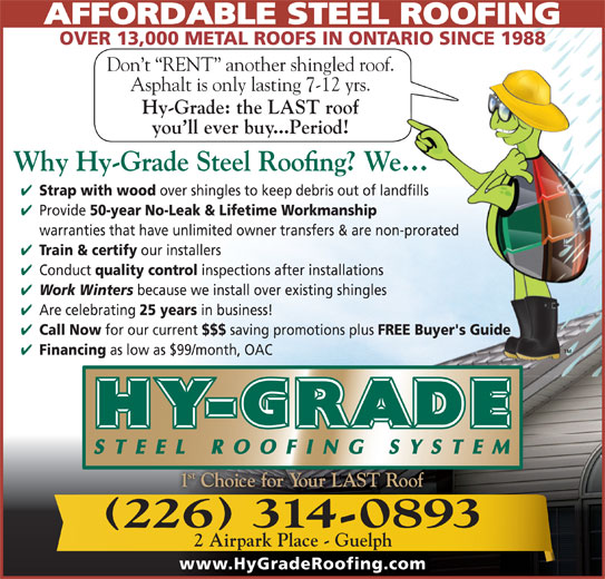 Hy-Grade Roofing Systems Ltd (519-836-8170) - Display Ad - OVER 13,000 METAL ROOFS IN ONTARIO SINCE 1988 Don t  RENT  another shingled roof. Asphalt is only lasting 7-12 yrs. Hy-Grade: the LAST roof you ll ever buy...Period! Strap with wood over shingles to keep debris out of landfills Provide 50-year No-Leak & Lifetime Workmanship warranties that have unlimited owner transfers & are non-prorated Train & certify our installers Conduct quality control inspections after installations Work Winters because we install over existing shingles Are celebrating 25 years in business! Call Now for our current $$$ saving promotions plus FREE Buyer's Guide Financing as low as $99/month, OAC 226 314-0893 2 Airpark Place - Guelph www.HyGradeRoofing.com AFFORDABLE STEEL ROOFING