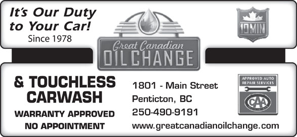Great Canadian Oil Change (250-490-9191) - Display Ad - It s Our Duty to Your Car! Since 1978 & TOUCHLESS 1801 - Main Street Penticton, BC CARWASH 250-490-9191 WARRANTY APPROVED www.greatcanadianoilchange.com NO APPOINTMENT & TOUCHLESS 1801 - Main Street Penticton, BC CARWASH 250-490-9191 WARRANTY APPROVED www.greatcanadianoilchange.com NO APPOINTMENT It s Our Duty to Your Car! Since 1978