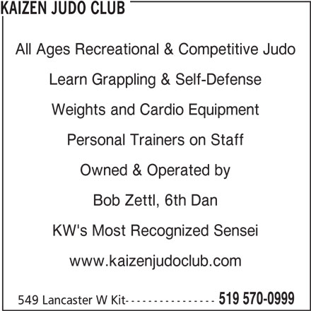 Kaizen Judo Club (519-570-0999) - Display Ad - KAIZEN JUDO CLUB All Ages Recreational & Competitive Judo Learn Grappling & Self-Defense Personal Trainers on Staff Owned & Operated by Bob Zettl, 6th Dan KW's Most Recognized Sensei www.kaizenjudoclub.com 519 570-0999 549 Lancaster W Kit---------------- Weights and Cardio Equipment