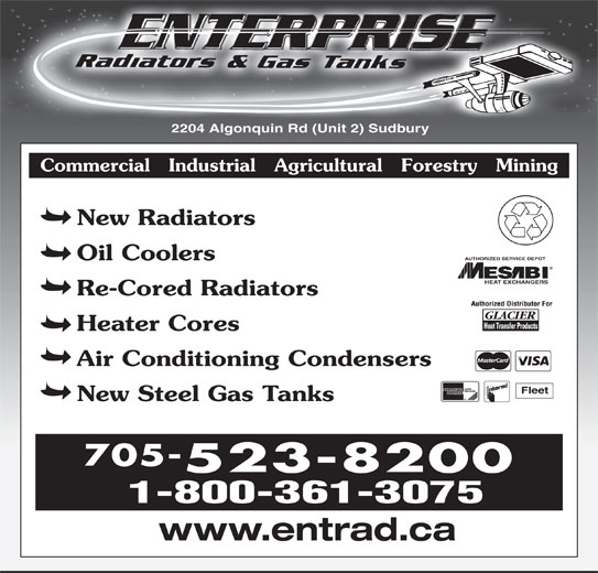 Enterprise Radiators & Gas Tanks (705-523-8200) - Display Ad - 2204 Algonquin Rd (Unit 2) Sudbury Commercial   Industrial   Agricultural   Forestry   Mining New Radiators AUTHORIZED SERVICE DEPOT Oil Coolers HEAT EXCHANGERS Re-Cored Radiators Heater Cores Air Conditioning Condensers Fleet New Steel Gas Tanks 705- 523-8200 1-800-361-3075 www.entrad.ca