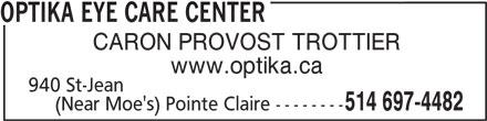 Centre Visuel Optika (514-697-4482) - Display Ad - OPTIKA EYE CARE CENTER CARON PROVOST TROTTIER www.optika.ca 940 St-Jean 514 697-4482 (Near Moe's) Pointe Claire --------
