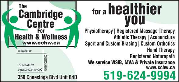 Cambridge Centre For Health & Wellness (519-624-9994) - Display Ad - The for a healthier Cambridge you Centre For Physiotherapy Registered Massage Therapy Athletic Therapy Acupuncture Health & Wellness www.cchw.ca Sport and Custom Bracing Custom Orthotics Hand Therapy Registered Naturopath We service WSIB, MVA & Private Insurance www.cchw.ca 350 Conestoga Blvd Unit B4D 519-624-9994