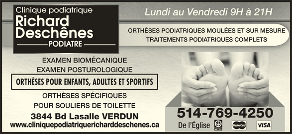 Clinique Podiatrique Richard Deschênes Podiatre (514-769-4250) - Annonce illustrée======= - Clinique podiatrique Lundi au Vendredi 9H à 21HLundi au Vendredi 9H à 21H ORTHÈSES PODIATRIQUES MOULÉES ET SUR MESUREORTHÈSES PODIATRIQUES MOULÉES ET SUR MESURE Clinique podiatrique Lundi au Vendredi 9H à 21HLundi au Vendredi 9H à 21H ORTHÈSES PODIATRIQUES MOULÉES ET SUR MESUREORTHÈSES PODIATRIQUES MOULÉES ET SUR MESURE TRAITEMENTS PODIATRIQUES COMPLETSTRAITEMENTS PODIATRIQUES COMPLETS EXAMEN BIOMÉCANIQUEMEN BIOMÉCANIQUE EXAMEN POSTUROLOGIQUEMEN POSTUROLOGIQUE ORTHÈSES POUR ENFANTS, ADULTES ET SPORTIFSORTHÈSES POUR ENFANTS, ADULTES ET SPORTIFS ORTHÈSES SPÉCIFIQUESORTHÈSES SPÉCIFIQUES POUR SOULIERS DE TOILETTEPOUR SOULIERS DE TOILETTE 514-769-4250 3844 Bd Lasalle VERDUN3844 Bd Lasalle VERDUN www.cliniquepodiatriquericharddeschenes.cawww.cliniquepodiatriquericharddeschenes.ca De l Église TRAITEMENTS PODIATRIQUES COMPLETSTRAITEMENTS PODIATRIQUES COMPLETS EXAMEN BIOMÉCANIQUEMEN BIOMÉCANIQUE EXAMEN POSTUROLOGIQUEMEN POSTUROLOGIQUE ORTHÈSES POUR ENFANTS, ADULTES ET SPORTIFSORTHÈSES POUR ENFANTS, ADULTES ET SPORTIFS ORTHÈSES SPÉCIFIQUESORTHÈSES SPÉCIFIQUES POUR SOULIERS DE TOILETTEPOUR SOULIERS DE TOILETTE 514-769-4250 3844 Bd Lasalle VERDUN3844 Bd Lasalle VERDUN www.cliniquepodiatriquericharddeschenes.cawww.cliniquepodiatriquericharddeschenes.ca De l Église
