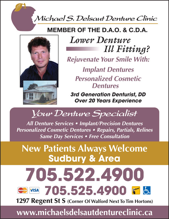Delsaut Michael S Denture Clinic (705-522-4900) - Display Ad - 3rd Generation Denturist, DD Over 20 Years Experience All Denture Services   Implant/Precision Dentures Personalized Cosmetic Dentures   Repairs, Partials, Relines Same Day Services   Free Consultation New Patients Always Welcome Sudbury & Area 705.522.4900 705.525.4900 1297 Regent St S (Corner Of Walford Next To Tim Hortons) www.michaelsdelsautdentureclinic.ca MEMBER OF THE D.A.O. & C.D.A. Rejuvenate Your Smile With: Implant Dentures Personalized Cosmetic Dentures
